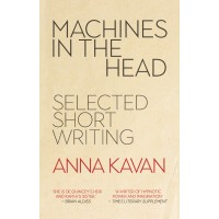 Machines in the Head: The Selected Short Writing of Anna Kavan