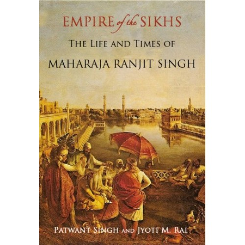 Empire Of The Sikhs: The Life And Times Of Maharaja Ranjit Singh