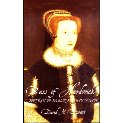 Bess Of Hardwick: Portrait Of An Elizabethan Dynast